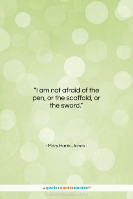 """Mary Harris Jones quote: """"I am not afraid of the pen,…""""- at QuotesQuotesQuotes.com"""