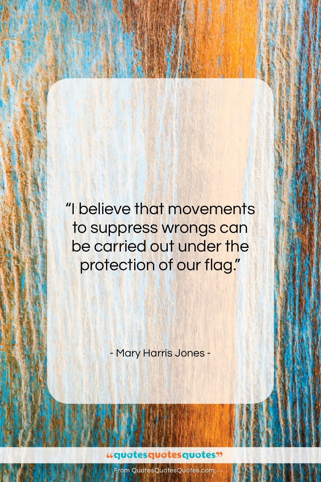 """Mary Harris Jones quote: """"I believe that movements to suppress wrongs…""""- at QuotesQuotesQuotes.com"""