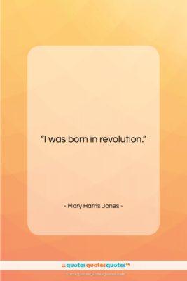 "Mary Harris Jones quote: ""I was born in revolution….""- at QuotesQuotesQuotes.com"
