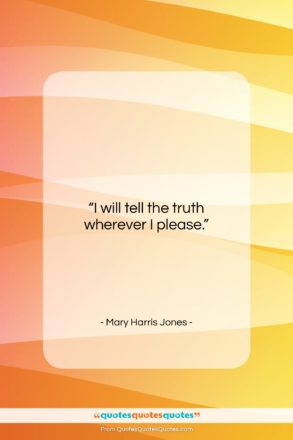 """Mary Harris Jones quote: """"I will tell the truth wherever I…""""- at QuotesQuotesQuotes.com"""