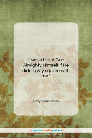 """Mary Harris Jones quote: """"I would fight God Almighty Himself if…""""- at QuotesQuotesQuotes.com"""