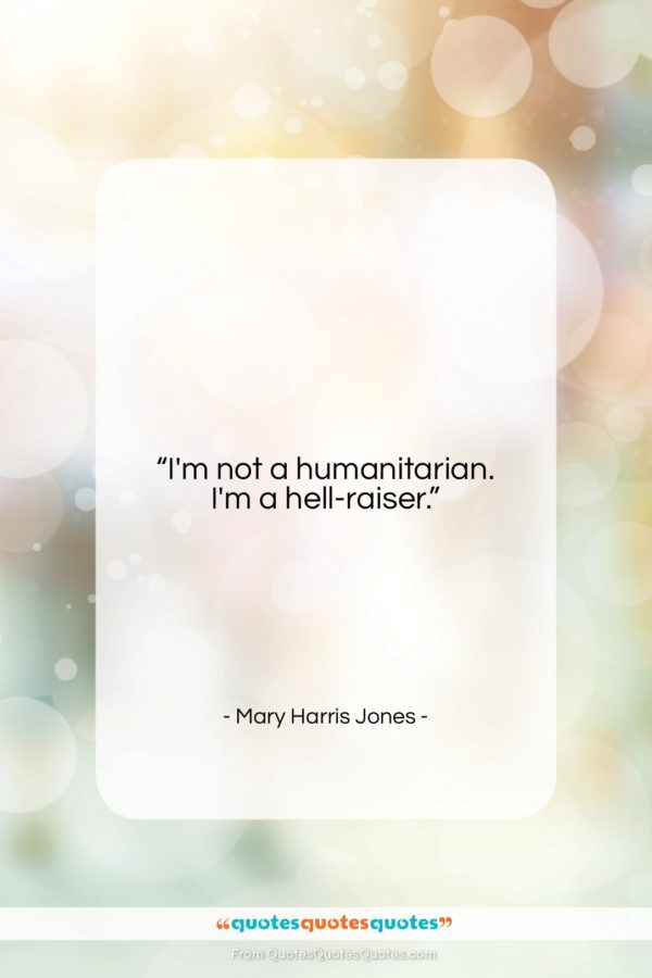 """Mary Harris Jones quote: """"I'm not a humanitarian. I'm a hell-raiser…""""- at QuotesQuotesQuotes.com"""