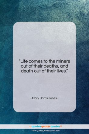 """Mary Harris Jones quote: """"Life comes to the miners out of…""""- at QuotesQuotesQuotes.com"""