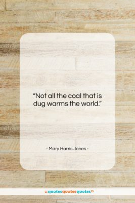 "Mary Harris Jones quote: ""Not all the coal that is dug…""- at QuotesQuotesQuotes.com"