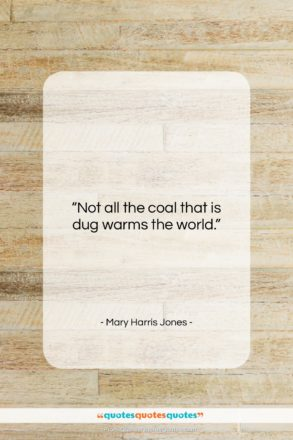 """Mary Harris Jones quote: """"Not all the coal that is dug…""""- at QuotesQuotesQuotes.com"""
