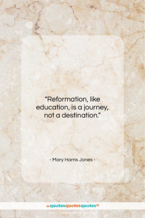 """Mary Harris Jones quote: """"Reformation, like education, is a journey, not…""""- at QuotesQuotesQuotes.com"""