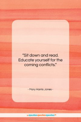 """Mary Harris Jones quote: """"Sit down and read. Educate yourself for…""""- at QuotesQuotesQuotes.com"""
