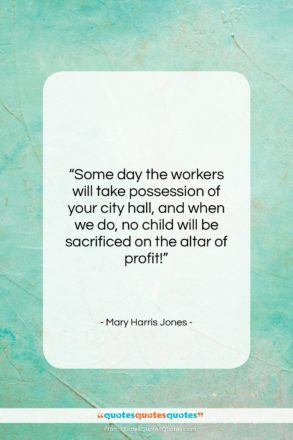 """Mary Harris Jones quote: """"Some day the workers will take possession…""""- at QuotesQuotesQuotes.com"""
