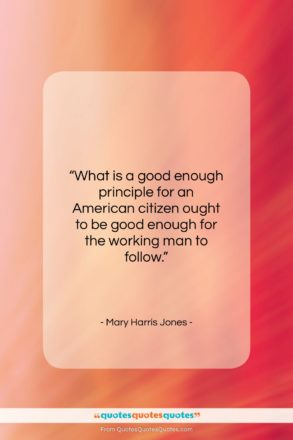"Mary Harris Jones quote: ""What is a good enough principle for…""- at QuotesQuotesQuotes.com"