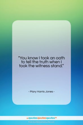 "Mary Harris Jones quote: ""You know I took an oath to…""- at QuotesQuotesQuotes.com"