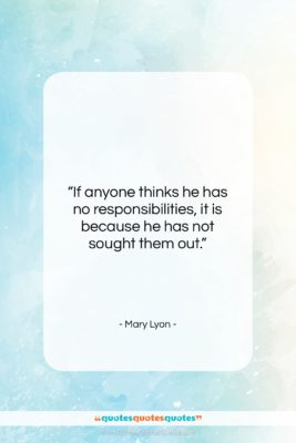 """Mary Lyon quote: """"If anyone thinks he has no responsibilities,…""""- at QuotesQuotesQuotes.com"""