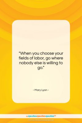 """Mary Lyon quote: """"When you choose your fields of labor,…""""- at QuotesQuotesQuotes.com"""