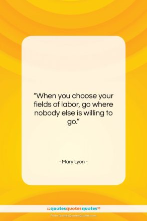 "Mary Lyon quote: ""When you choose your fields of labor,…""- at QuotesQuotesQuotes.com"