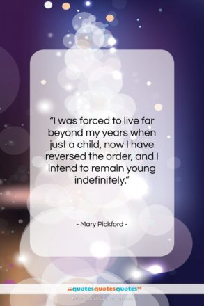 """Mary Pickford quote: """"I was forced to live far beyond…""""- at QuotesQuotesQuotes.com"""