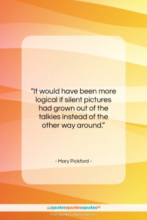 """Mary Pickford quote: """"It would have been more logical if…""""- at QuotesQuotesQuotes.com"""