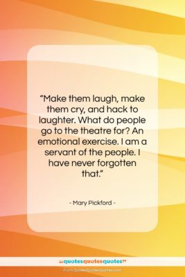 "Mary Pickford quote: ""Make them laugh, make them cry, and…""- at QuotesQuotesQuotes.com"