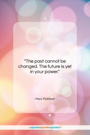 """Mary Pickford quote: """"The past cannot be changed. The future…""""- at QuotesQuotesQuotes.com"""