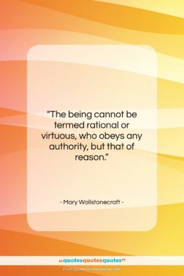 """Mary Wollstonecraft quote: """"The being cannot be termed rational or…""""- at QuotesQuotesQuotes.com"""