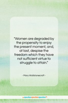 """Mary Wollstonecraft quote: """"Women are degraded by the propensity to…""""- at QuotesQuotesQuotes.com"""