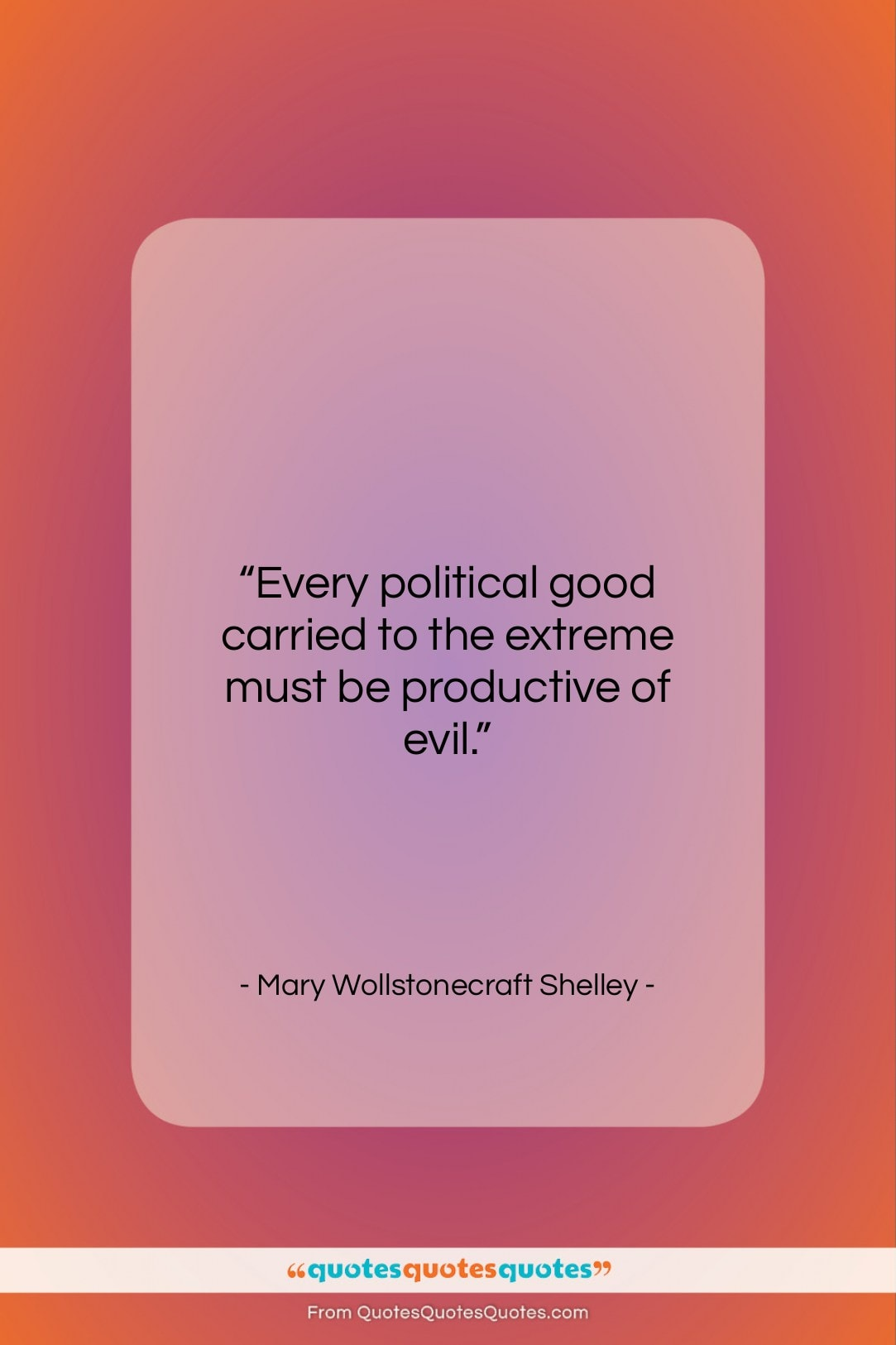 """Mary Wollstonecraft Shelley quote: """"Every political good carried to the extreme…""""- at QuotesQuotesQuotes.com"""
