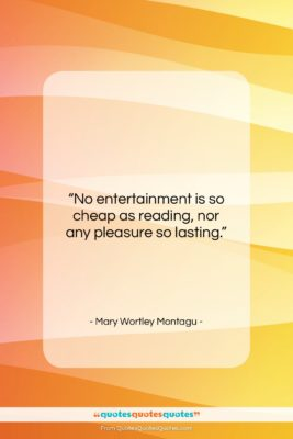 """Mary Wortley Montagu quote: """"No entertainment is so cheap as reading,…""""- at QuotesQuotesQuotes.com"""