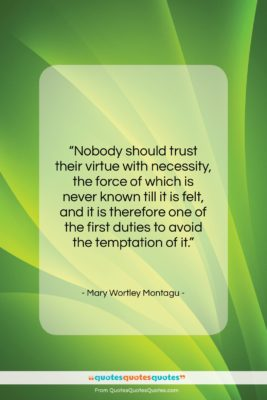 """Mary Wortley Montagu quote: """"Nobody should trust their virtue with necessity,…""""- at QuotesQuotesQuotes.com"""