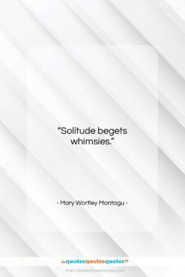 """Mary Wortley Montagu quote: """"Solitude begets whimsies….""""- at QuotesQuotesQuotes.com"""