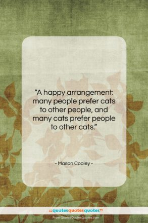 """Mason Cooley quote: """"A happy arrangement: many people prefer cats…""""- at QuotesQuotesQuotes.com"""
