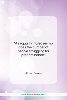 """Mason Cooley quote: """"As equality increases, so does the number…""""- at QuotesQuotesQuotes.com"""