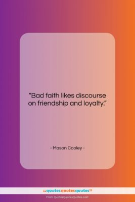"""Mason Cooley quote: """"Bad faith likes discourse on friendship and…""""- at QuotesQuotesQuotes.com"""