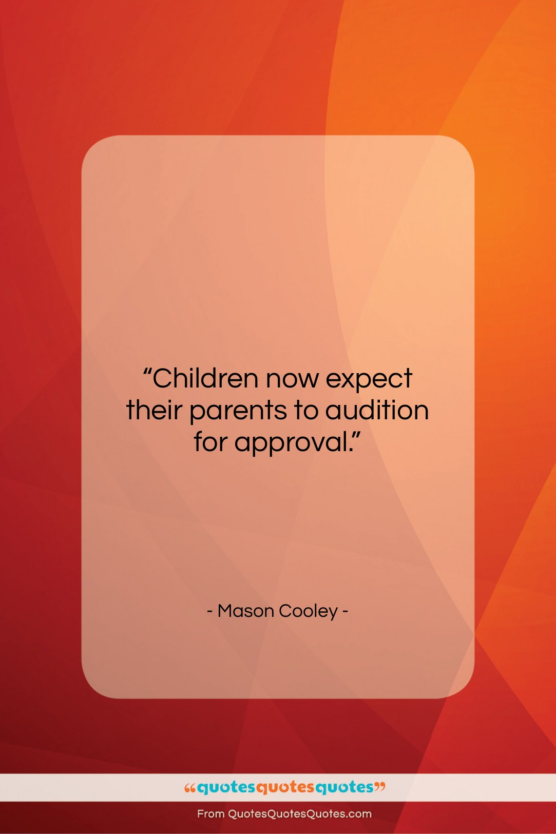"""Mason Cooley quote: """"Children now expect their parents to audition…""""- at QuotesQuotesQuotes.com"""