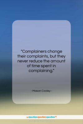 """Mason Cooley quote: """"Complainers change their complaints, but they never…""""- at QuotesQuotesQuotes.com"""