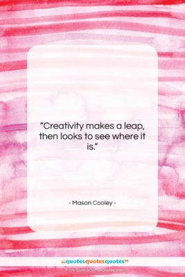 """Mason Cooley quote: """"Creativity makes a leap, then looks to…""""- at QuotesQuotesQuotes.com"""