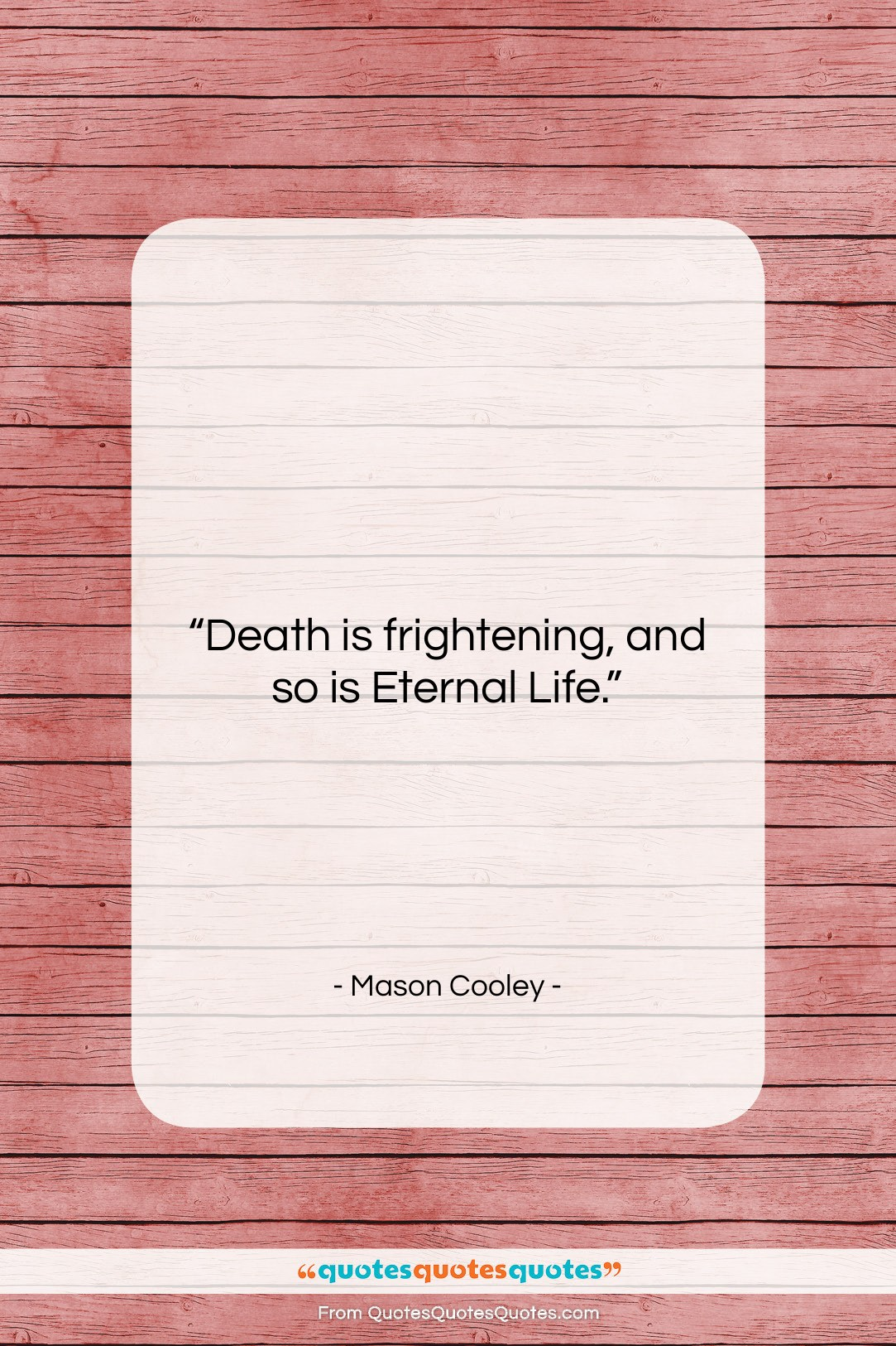 """Mason Cooley quote: """"Death is frightening, and so is Eternal…""""- at QuotesQuotesQuotes.com"""