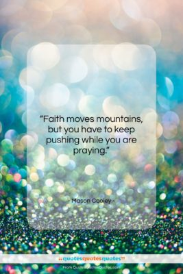"""Mason Cooley quote: """"Faith moves mountains, but you have to…""""- at QuotesQuotesQuotes.com"""