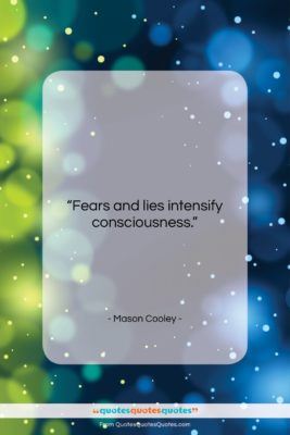 """Mason Cooley quote: """"Fears and lies intensify…""""- at QuotesQuotesQuotes.com"""