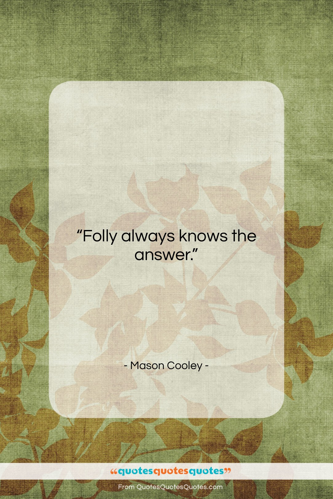 """Mason Cooley quote: """"Folly always knows the…""""- at QuotesQuotesQuotes.com"""