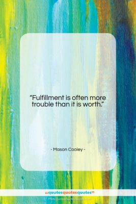 """Mason Cooley quote: """"Fulfillment is often more trouble than it…""""- at QuotesQuotesQuotes.com"""