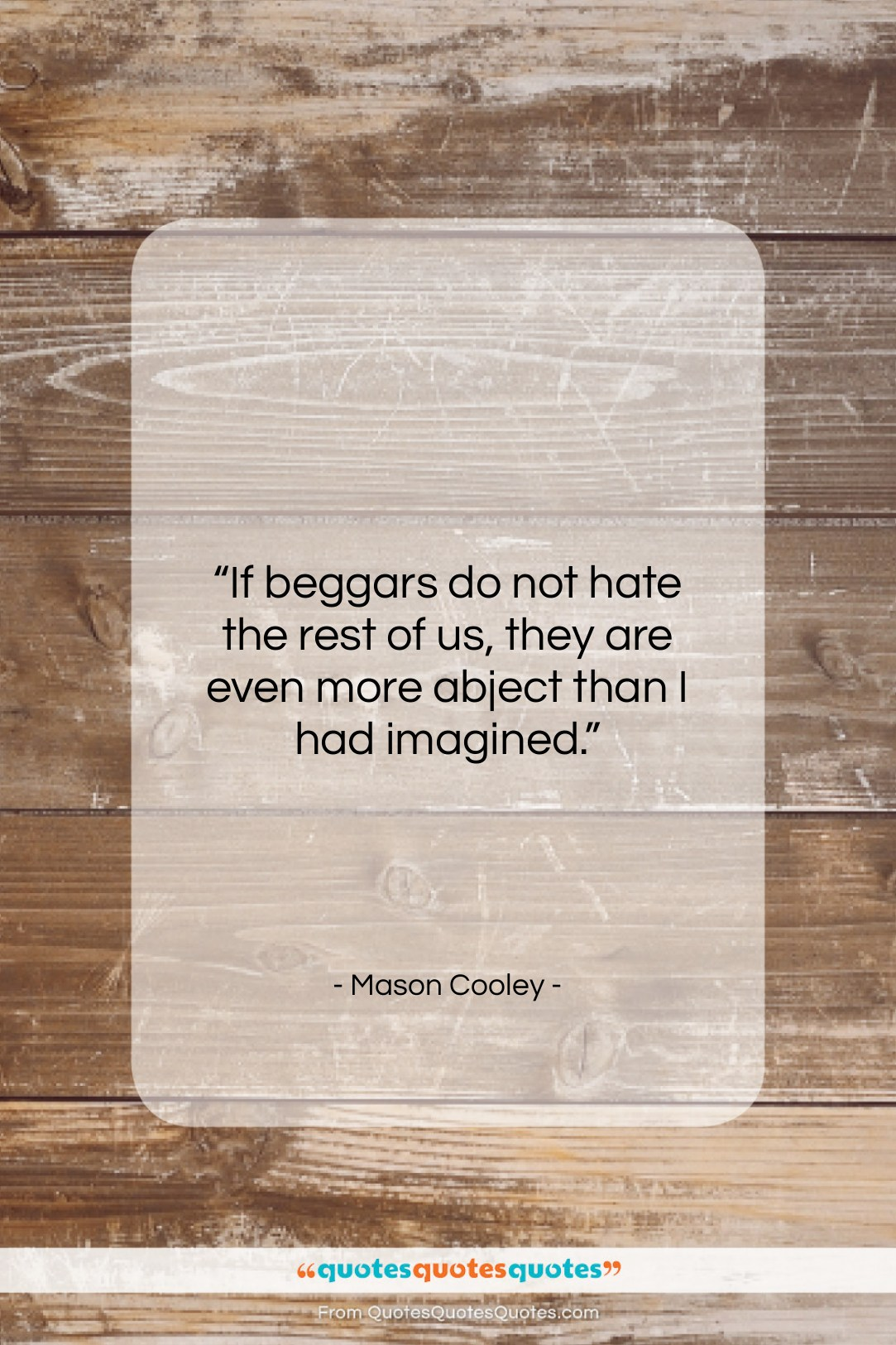 """Mason Cooley quote: """"If beggars do not hate the rest…""""- at QuotesQuotesQuotes.com"""