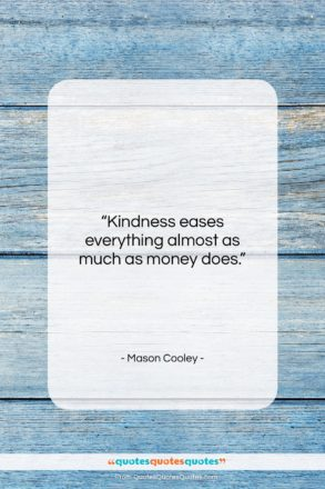 """Mason Cooley quote: """"Kindness eases everything almost as much as…""""- at QuotesQuotesQuotes.com"""