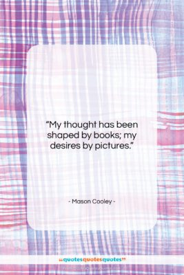 """Mason Cooley quote: """"My thought has been shaped by books;…""""- at QuotesQuotesQuotes.com"""
