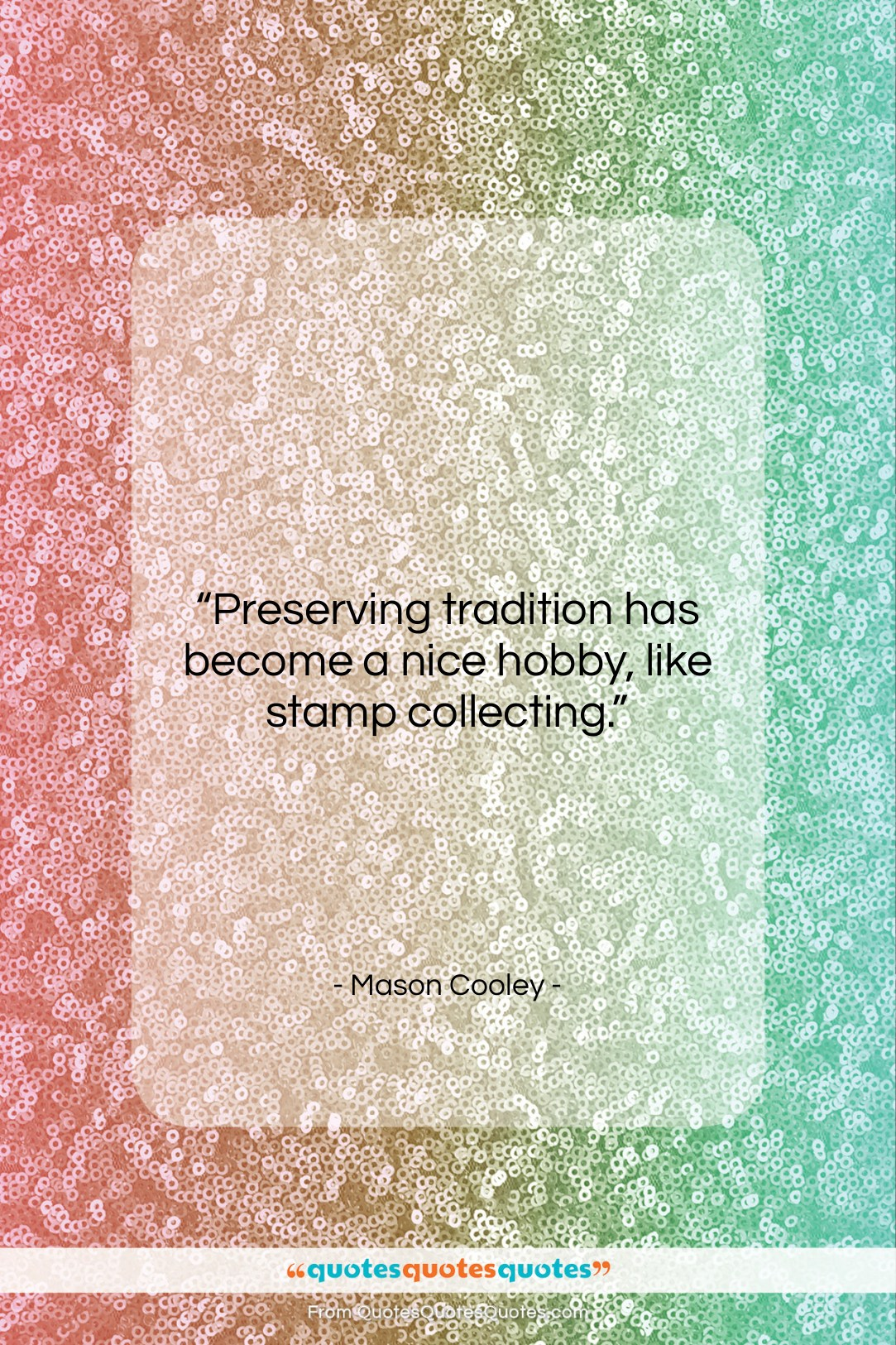 """Mason Cooley quote: """"Preserving tradition has become a nice hobby,…""""- at QuotesQuotesQuotes.com"""