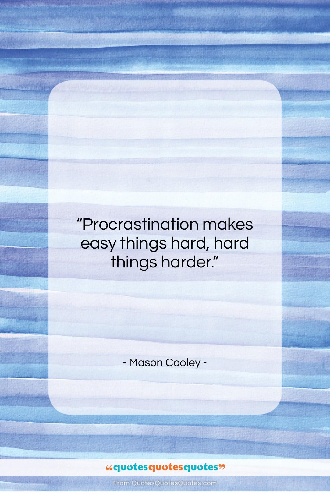 "Mason Cooley quote: ""Procrastination makes easy things hard, hard things…""- at QuotesQuotesQuotes.com"