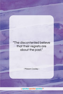 """Mason Cooley quote: """"The discontented believe that their regrets are…""""- at QuotesQuotesQuotes.com"""