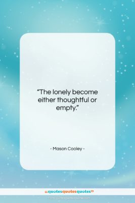 "Mason Cooley quote: ""The lonely become either…""- at QuotesQuotesQuotes.com"