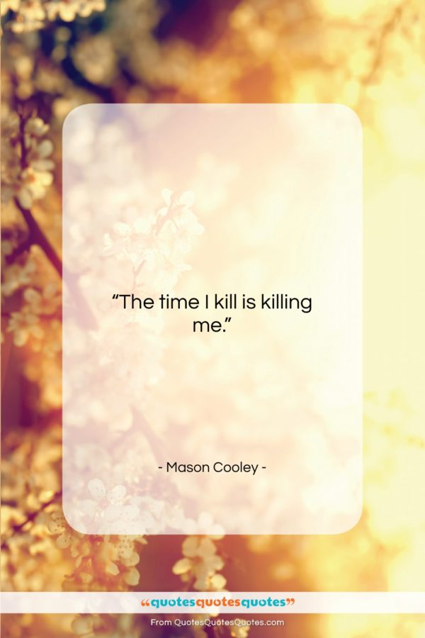 """Mason Cooley quote: """"The time I kill…""""- at QuotesQuotesQuotes.com"""