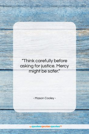 """Mason Cooley quote: """"Think carefully before asking for justice. Mercy…""""- at QuotesQuotesQuotes.com"""