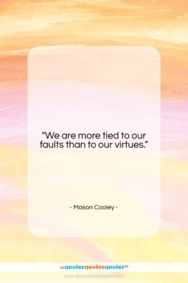 """Mason Cooley quote: """"We are more tied to our faults…""""- at QuotesQuotesQuotes.com"""