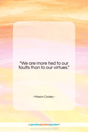 "Mason Cooley quote: ""We are more tied to our faults…""- at QuotesQuotesQuotes.com"