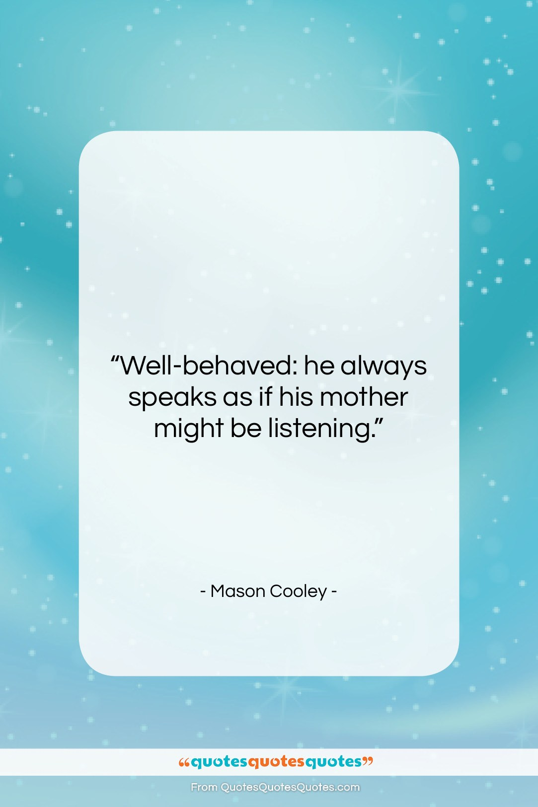 """Mason Cooley quote: """"Well-behaved: he always speaks as if his…""""- at QuotesQuotesQuotes.com"""
